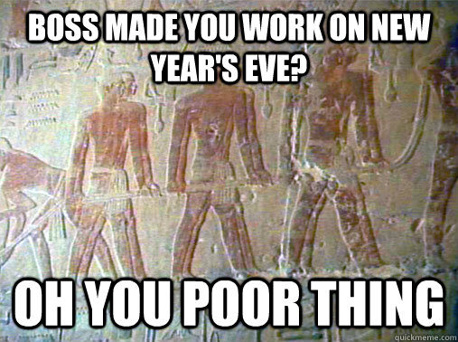 Boss made you work on new year's eve? Oh you poor thing