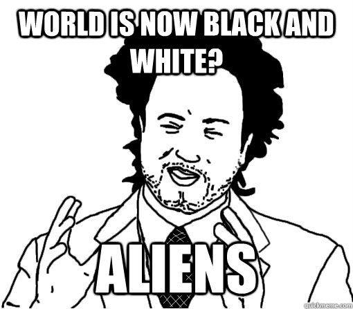 WORLD is now black and white? aliens
