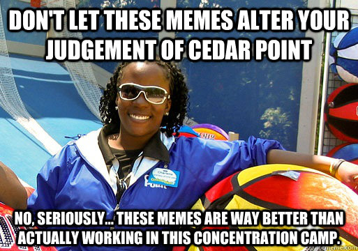 Don't let these memes alter your judgement of cedar point no, seriously... these memes are way better than actually working in this concentration camp. - Don't let these memes alter your judgement of cedar point no, seriously... these memes are way better than actually working in this concentration camp.  Cedar Point employee