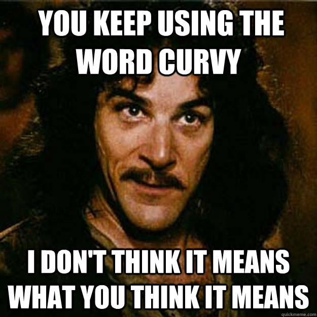 You keep using the word curvy I don't think it means what you think it means  Inigo Montoya