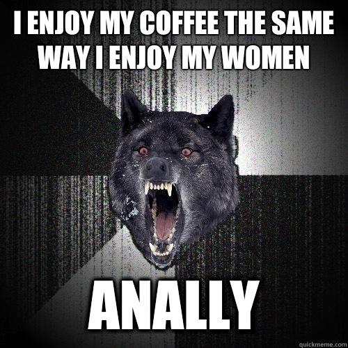 I enjoy my coffee the same way I enjoy my women Anally - I enjoy my coffee the same way I enjoy my women Anally  Insanity Wolf
