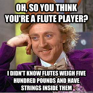 Oh, so you think you're a flute player? I didn't know flutes weigh five hundred pounds and have strings inside them - Oh, so you think you're a flute player? I didn't know flutes weigh five hundred pounds and have strings inside them  Condescending Wonka