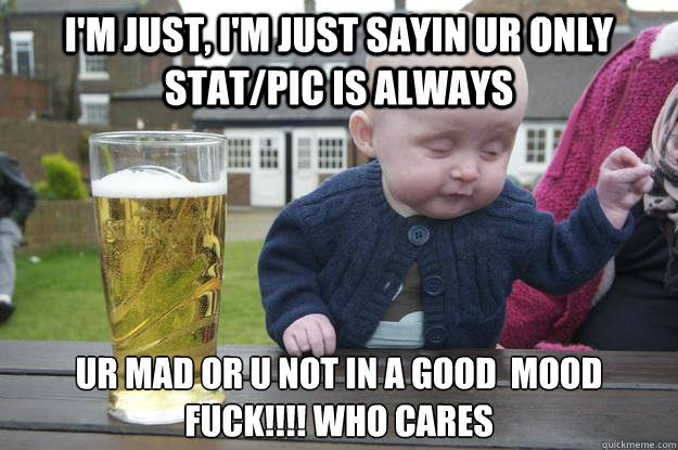 I'm just, i'm just sayin ur only stat/pic is always ur mad or u not in a good  mood fuck!!!! who cares  - I'm just, i'm just sayin ur only stat/pic is always ur mad or u not in a good  mood fuck!!!! who cares   drunk baby