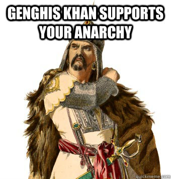 Genghis Khan supports your anarchy