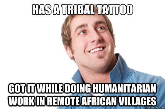 has a tribal tattoo  got it while doing humanitarian work in remote african villages - has a tribal tattoo  got it while doing humanitarian work in remote african villages  Misunderstood D-Bag