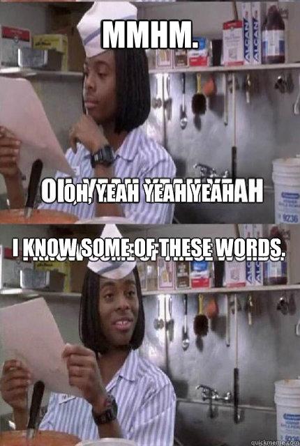 Mmhm. Oh, yeah yeah yeah  Oh, yeah yeah yeah  I know some of these words.  I know some of these words