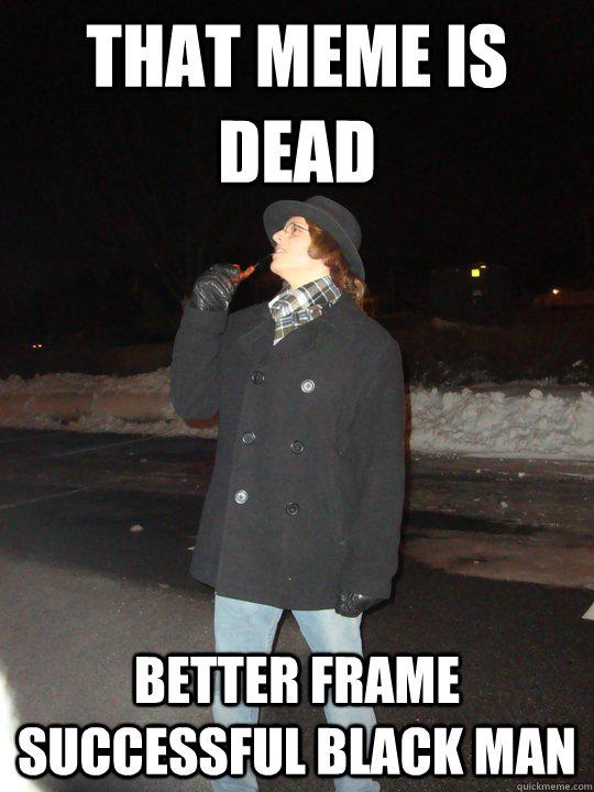 That meme is dead Better frame successful black man  Dead Meme Detective