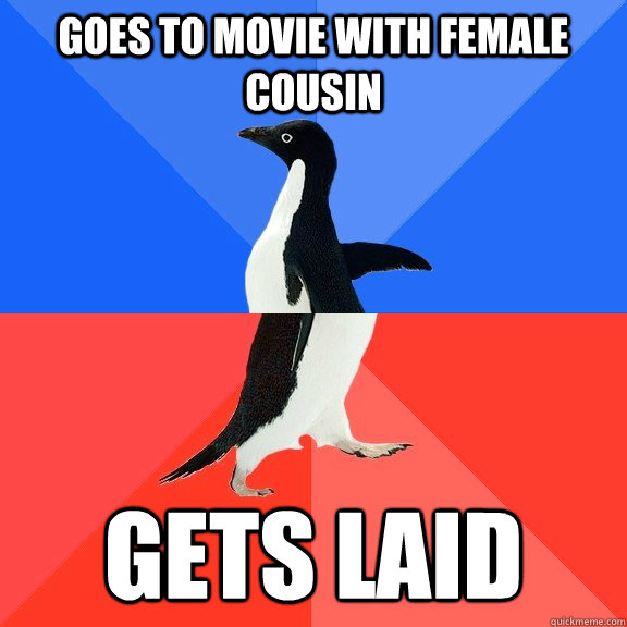 Goes to movie with female cousin gets laid - Goes to movie with female cousin gets laid  Socially Awkward Awesome Penguin