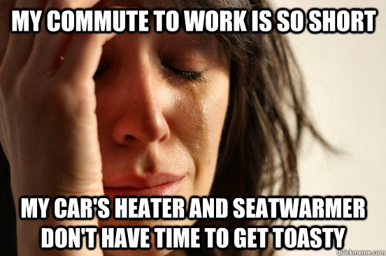 My commute to work is so short my car's heater and seatwarmer don't have time to get toasty - My commute to work is so short my car's heater and seatwarmer don't have time to get toasty  First World Problems