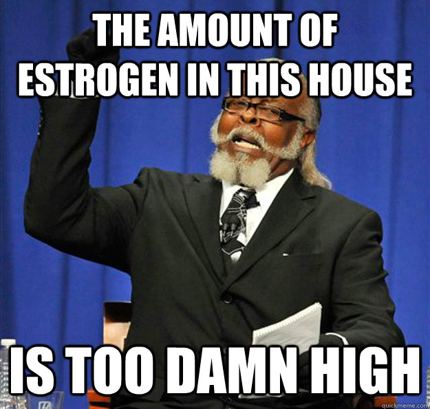 The amount of estrogen in this house Is too damn high - The amount of estrogen in this house Is too damn high  Jimmy McMillan
