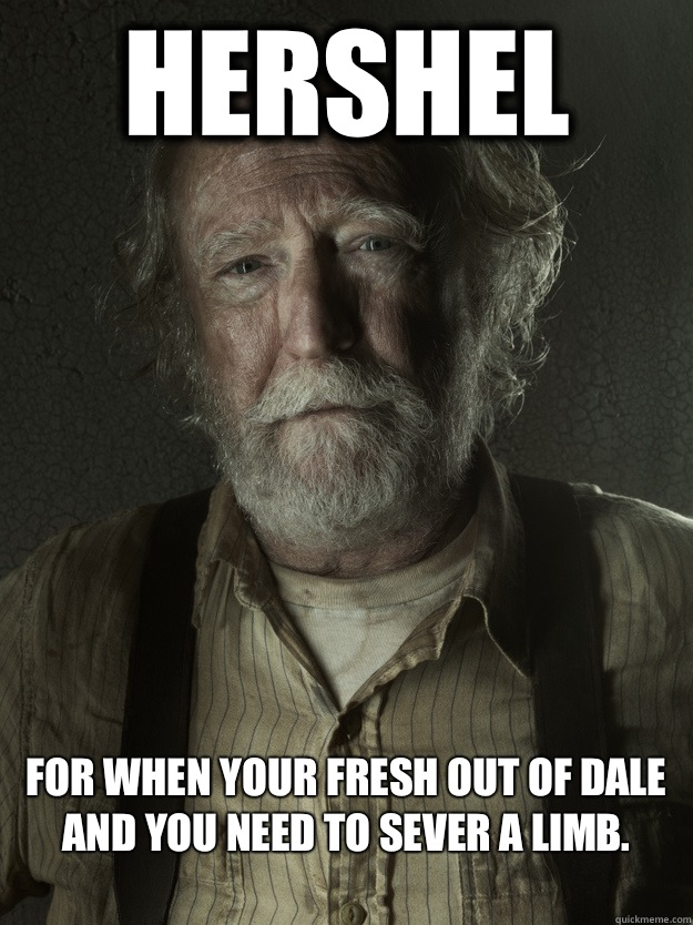 Hershel For when your fresh out of Dale and you need to sever a limb.