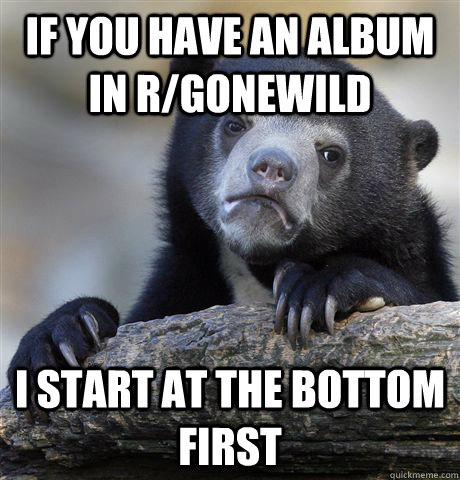 if you have an album in r/gonewild I start at the bottom first - if you have an album in r/gonewild I start at the bottom first  Confession Bear