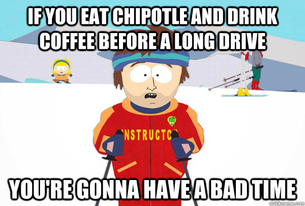 If you eat chipotle and drink coffee before a long drive You're gonna have a bad time - If you eat chipotle and drink coffee before a long drive You're gonna have a bad time  Super Cool Ski Instructor