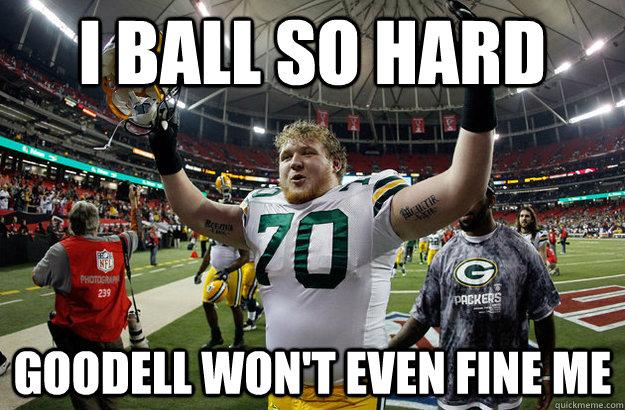 I ball so hard Goodell won't even fine me - I ball so hard Goodell won't even fine me  TJ Lang