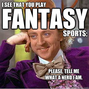 I see that you play Fantasy sports; please, tell me  what a nerd i am.  Condescending Wonka