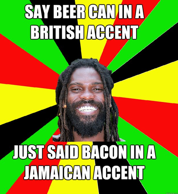 SAY BEER CAN IN A BRITISH ACCENT JUST SAID BACON IN A JAMAICAN ACCENT