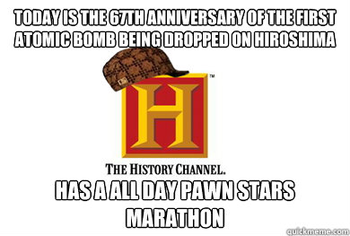 Today is the 67th anniversary of the first atomic bomb being dropped on Hiroshima  Has a all day Pawn Stars marathon