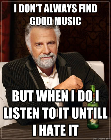 I don't always find good music But when i do i listen to it untill i hate it - I don't always find good music But when i do i listen to it untill i hate it  The Most Interesting Man In The World