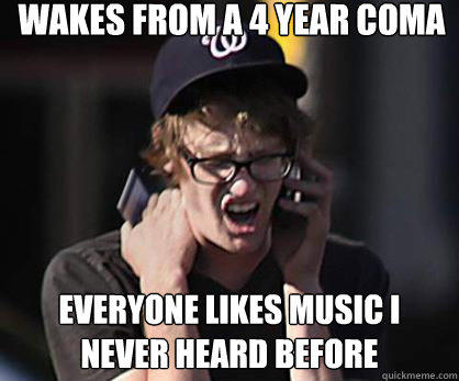 wakes from a 4 year coma everyone likes music i never heard before  Sad Hipster