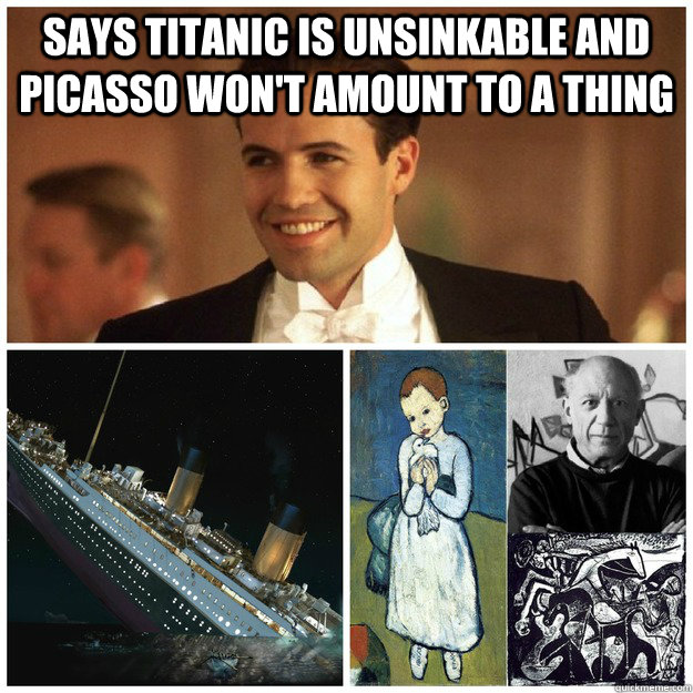 Says Titanic is unsinkable and Picasso won't amount to a thing  - Says Titanic is unsinkable and Picasso won't amount to a thing   scumbag cal
