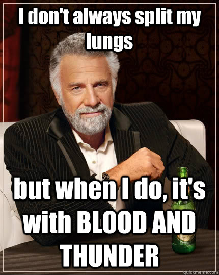 I don't always split my lungs but when I do, it's with BLOOD AND THUNDER - I don't always split my lungs but when I do, it's with BLOOD AND THUNDER  The Most Interesting Man In The World