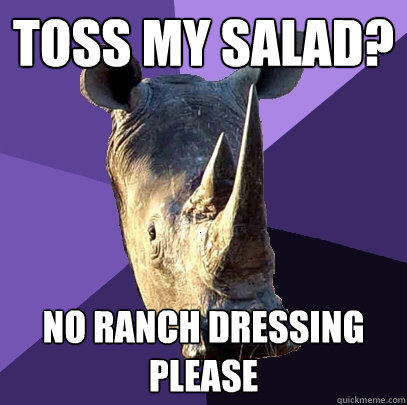 toss my salad? no ranch dressing please - toss my salad? no ranch dressing please  Sexually Oblivious Rhino