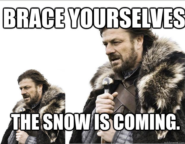 Brace Yourselves the snow is coming.
