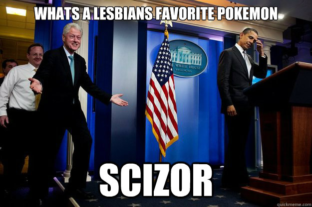 Whats a lesbians favorite pokemon Scizor - Whats a lesbians favorite pokemon Scizor  Inappropriate Timing Bill Clinton