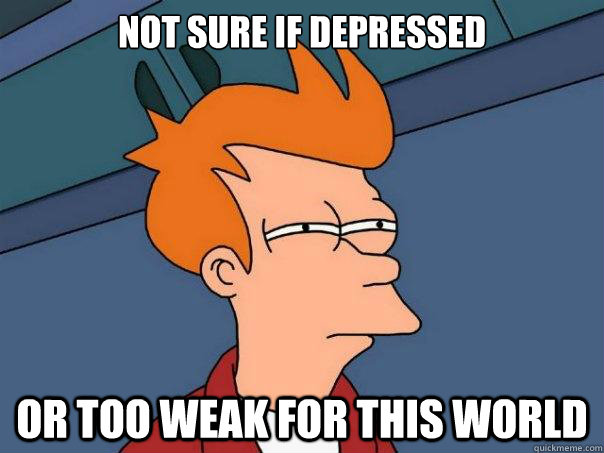 Not sure if depressed or too weak for this world - Not sure if depressed or too weak for this world  Futurama Fry