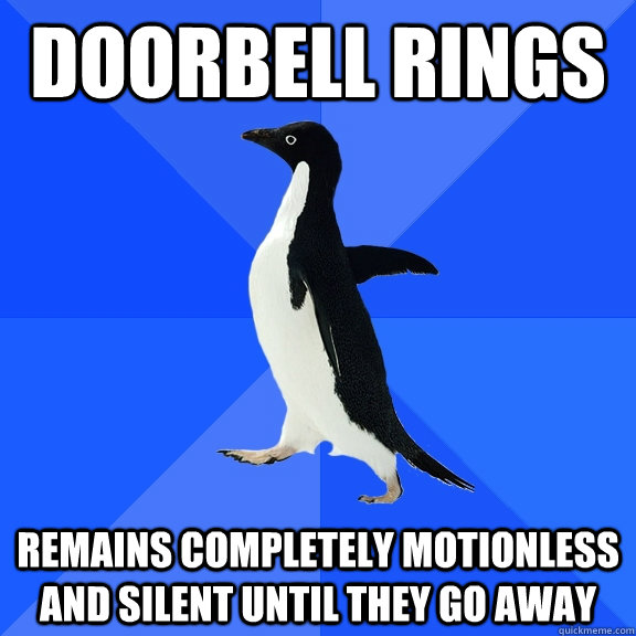 doorbell rings remains completely motionless and silent until they go away - doorbell rings remains completely motionless and silent until they go away  Socially Awkward Penguin