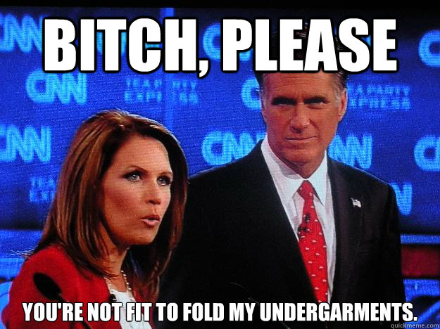 Bitch, please You're not fit to fold my undergarments.  Socially Awkward Mitt Romney