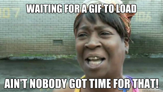 Waiting for a gif to load Ain't nobody got time for that!