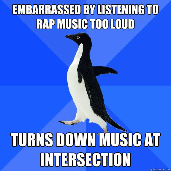 Embarrassed by listening to rap music too loud Turns down music at intersection - Embarrassed by listening to rap music too loud Turns down music at intersection  Socially Awkward Penguin