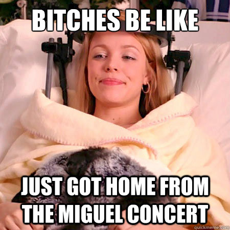 Bitches be like Just got home from the Miguel concert  miguel