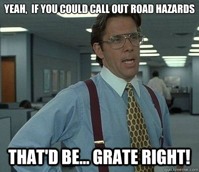 Yeah,  if you could call out road hazards That'd be... GRATE Right! - Yeah,  if you could call out road hazards That'd be... GRATE Right!  Bill lumberg