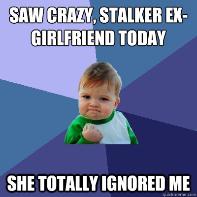 Saw Crazy Stalker Ex Girlfriend Today She Totally Ignored Me