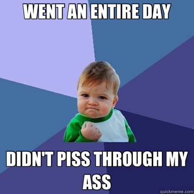 WENT AN ENTIRE DAY DIDN'T PISS THROUGH MY ASS - WENT AN ENTIRE DAY DIDN'T PISS THROUGH MY ASS  Success Kid