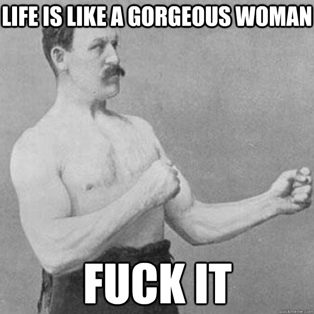 Life is like a gorgeous woman  Fuck it - Life is like a gorgeous woman  Fuck it  overly manly man