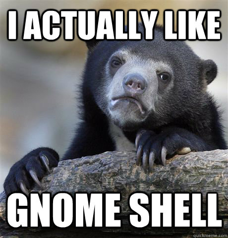 I actually like Gnome Shell - I actually like Gnome Shell  Confession Bear