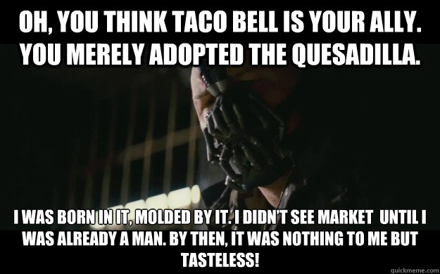 Oh, you think Taco Bell is your ally. You merely adopted the quesadilla. I was born in it, molded by it. I didn't see Market  until I was already a man. By then, it was nothing to me but tasteless! - Oh, you think Taco Bell is your ally. You merely adopted the quesadilla. I was born in it, molded by it. I didn't see Market  until I was already a man. By then, it