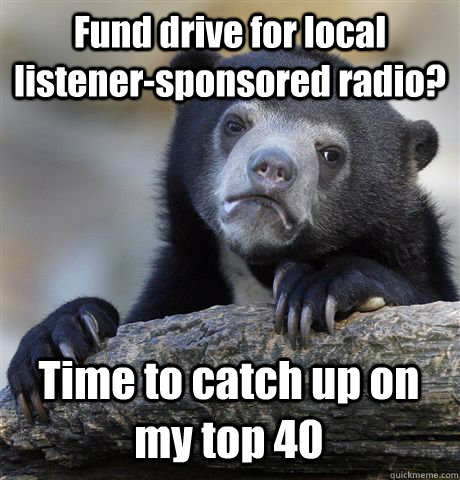 Fund drive for local listener-sponsored radio? Time to catch up on my top 40 - Fund drive for local listener-sponsored radio? Time to catch up on my top 40  Confession Bear
