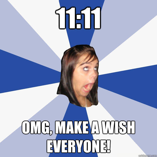 11:11 OMG, Make a wish everyone! - 11:11 OMG, Make a wish everyone!  Annoying Facebook Girl