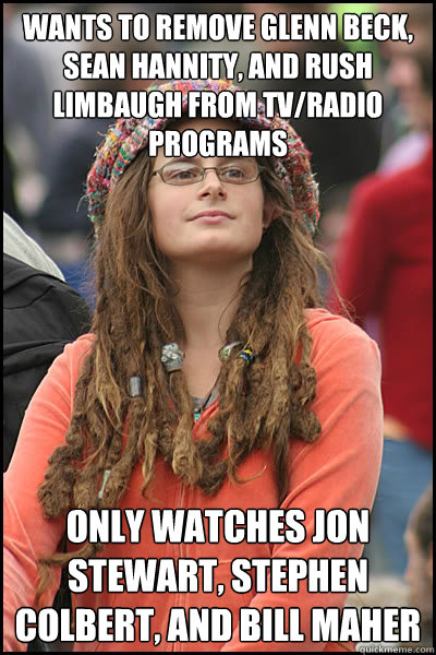 wants to remove glenn beck, sean hannity, and rush limbaugh from tv/radio programs only watches jon stewart, stephen colbert, and bill maher - wants to remove glenn beck, sean hannity, and rush limbaugh from tv/radio programs only watches jon stewart, stephen colbert, and bill maher  College Liberal
