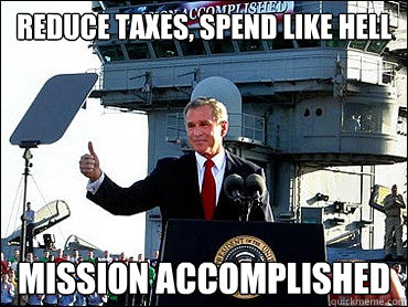 reduce taxes, spend like hell Mission Accomplished  Bush