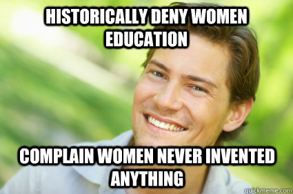 Historically deny women education complain women never invented anything  Men Logic