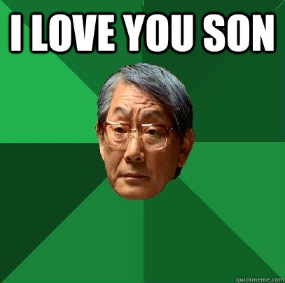 I love you son  - I love you son   High Expectations Asian Father