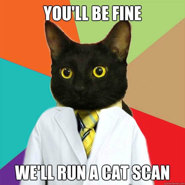 you'll be fine we'll run a cat scan  Doctor Cat