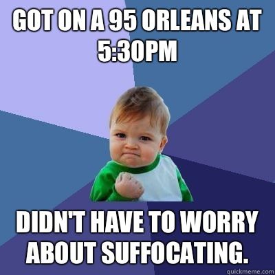 Got on a 95 Orleans at 5:30pm Didn't have to worry about suffocating. - Got on a 95 Orleans at 5:30pm Didn't have to worry about suffocating.  Success Kid