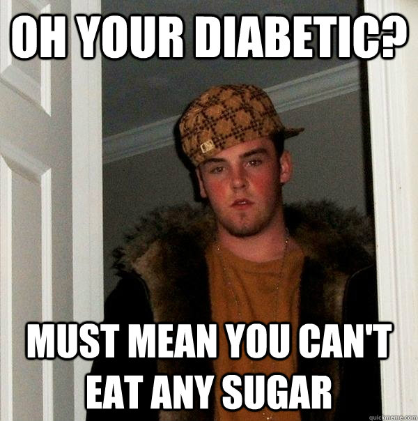 Oh your diabetic? Must mean you can't eat any sugar - Oh your diabetic? Must mean you can't eat any sugar  Scumbag Steve