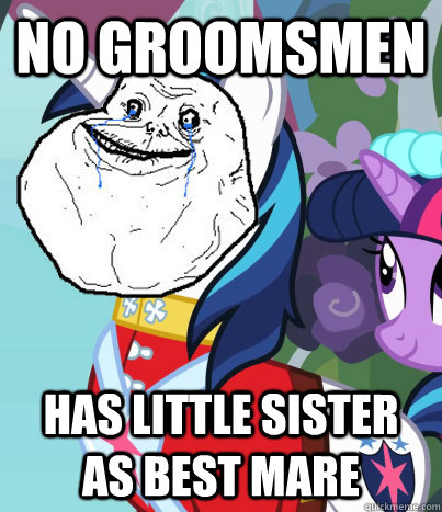No groomsmen Has little sister as best mare - No groomsmen Has little sister as best mare  Forever Alone Shining Armor
